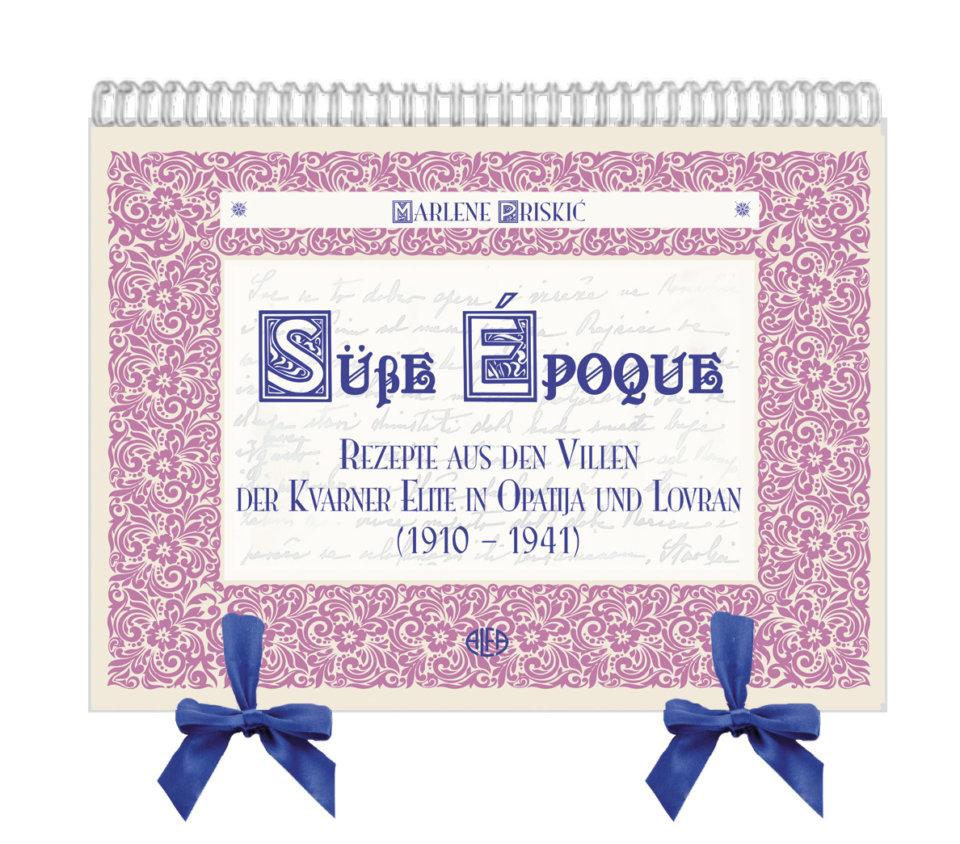 Süße Épogue – Rezepte aus den Villen der Kvarner Elite in Opatija und Lovran (1910. – 1941.)
